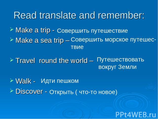 Read translate and remember: Make a trip - Make a sea trip – Travel round the world – Walk - Discover - Совершить путешествие Совершить морское путешес- твие Путешествовать вокруг Земли Идти пешком Открыть ( что-то новое)