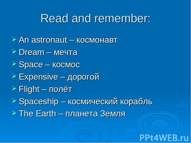 Read and remember: An astronaut – космонавт Dream – мечта Space – космос Expensive – дорогой Flight – полёт Spaceship – космический корабль The Earth – планета Земля