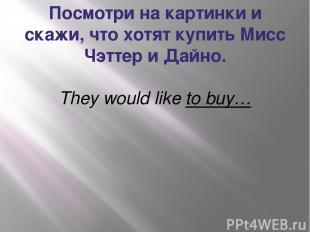Посмотри на картинки и скажи, что хотят купить Мисс Чэттер и Дайно. They would l