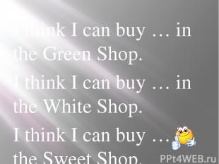 I think I can buy … in the Green Shop. I think I can buy … in the White Shop. I