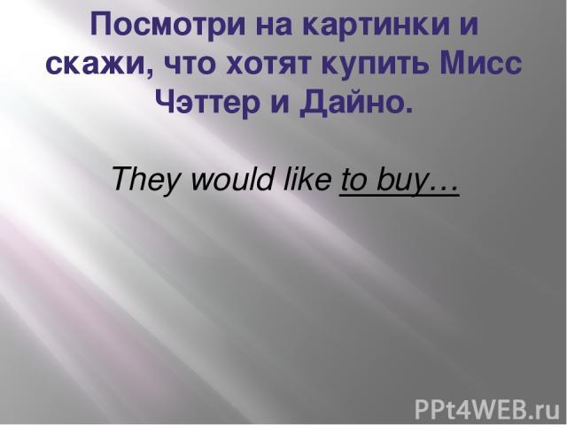 Посмотри на картинки и скажи, что хотят купить Мисс Чэттер и Дайно. They would like to buy…
