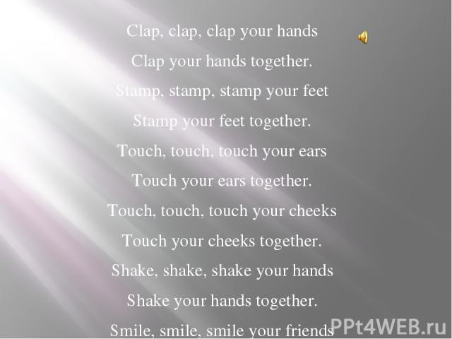 Clap, clap, clap your hands Clap your hands together. Stamp, stamp, stamp your feet Stamp your feet together. Touch, touch, touch your ears Touch your ears together. Touch, touch, touch your cheeks Touch your cheeks together. Shake, shake, shake you…