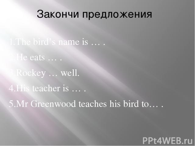 Закончи предложения 1.The bird's name is … . 2.He eats … . 3.Rockey … well. 4.His teacher is … . 5.Mr Greenwood teaches his bird to… .