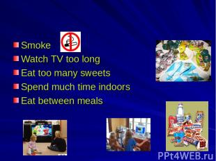 Smoke Watch TV too long Eat too many sweets Spend much time indoors Eat between