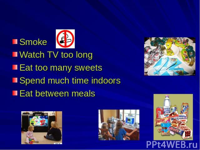 Smoke Watch TV too long Eat too many sweets Spend much time indoors Eat between meals