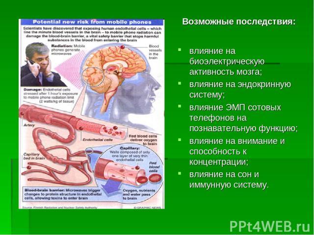 влияние на биоэлектрическую активность мозга; влияние на эндокринную систему; влияние ЭМП сотовых телефонов на познавательную функцию; влияние на внимание и способность к концентрации; влияние на сон и иммунную систему. Возможные последствия: