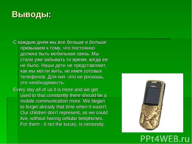 Выводы: С каждым днем мы все больше и больше привыкаем к тому, что постоянно должна быть мобильная связь. Мы стали уже забывать то время, когда ее не было. Наши дети не представляют, как мы могли жить, не имея сотовых телефонов. Для них -это не роск…