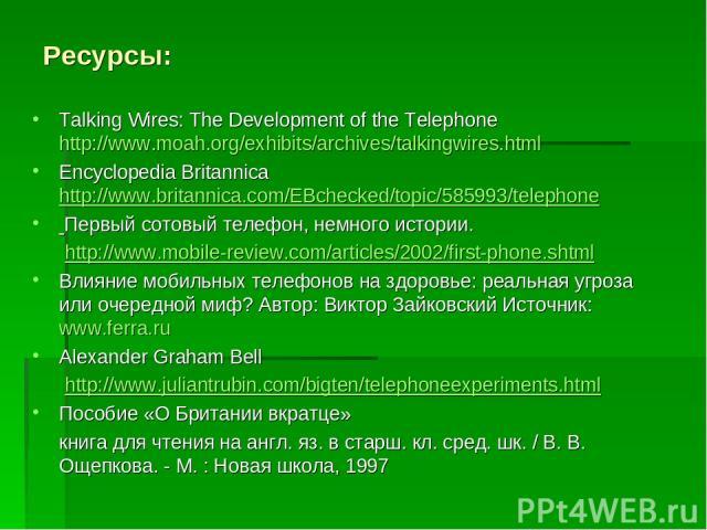 Ресурсы: Talking Wires: The Development of the Telephone http://www.moah.org/exhibits/archives/talkingwires.html Encyclopedia Britannica http://www.britannica.com/EBchecked/topic/585993/telephone Первый сотовый телефон, немного истории. http://www.m…