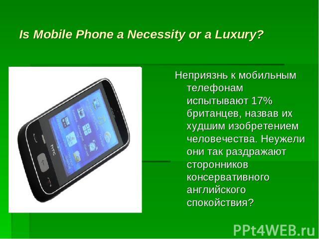 Is Mobile Phone a Necessity or a Luxury? Неприязнь к мобильным телефонам испытывают 17% британцев, назвав их худшим изобретением человечества. Неужели они так раздражают сторонников консервативного английского спокойствия?