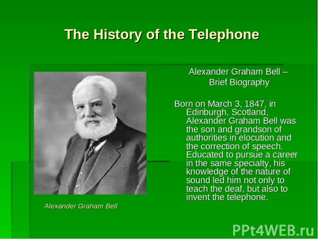The History of the Telephone Alexander Graham Bell – Brief Biography Born on March 3, 1847, in Edinburgh, Scotland, Alexander Graham Bell was the son and grandson of authorities in elocution and the correction of speech. Educated to pursue a career …