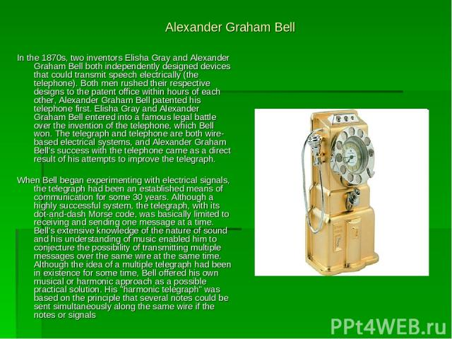 Alexander Graham Bell In the 1870s, two inventors Elisha Gray and Alexander Graham Bell both independently designed devices that could transmit speech electrically (the telephone). Both men rushed their respective designs to the patent office within…