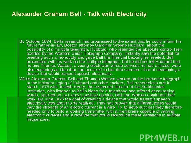 Alexander Graham Bell - Talk with Electricity By October 1874, Bell's research had progressed to the extent that he could inform his future father-in-law, Boston attorney Gardiner Greene Hubbard, about the possibility of a multiple telegraph. Hubbar…