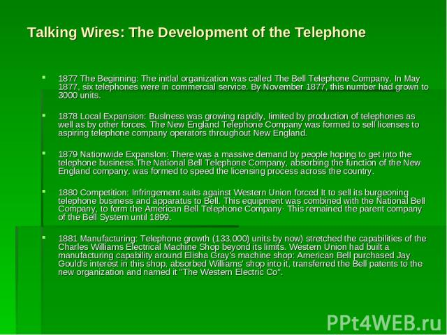 Talking Wires: The Development of the Telephone 1877 The Beginning: The initlal organization was called The Bell Telephone Company. In May 1877, six telephones were in commercial service. By November 1877, this number had grown to 3000 units. 1878 L…