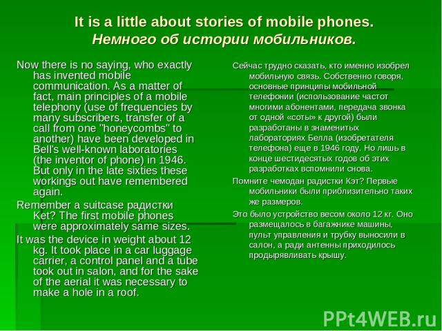 It is a little about stories of mobile phones. Немного об истории мобильников. Now there is no saying, who exactly has invented mobile communication. As a matter of fact, main principles of a mobile telephony (use of frequencies by many subscribers,…