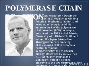 POLYMERASE CHAIN REACTION Kary Banks Mullis (born December 28, 1944) is a Nobel