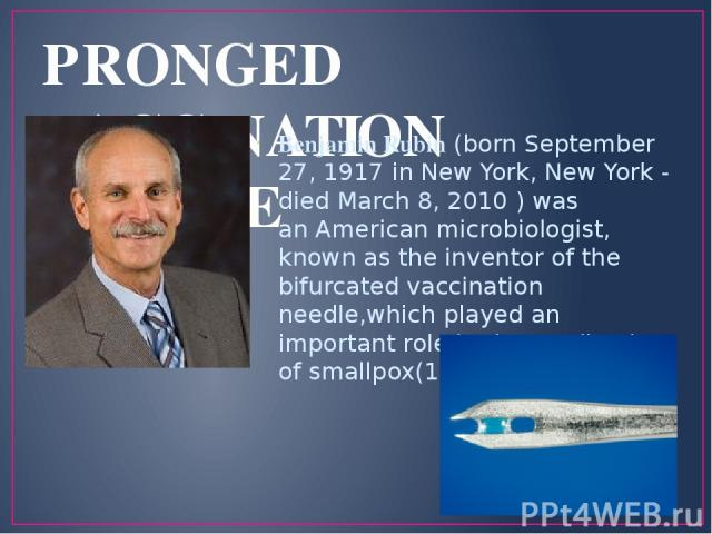 PRONGED VACCINATION NEEDLE Benjamin Rubin (born September 27, 1917 in New York, New York - died March 8, 2010 ) was an American microbiologist, known as the inventor of the bifurcated vaccination needle,which played an important role in the eradicat…