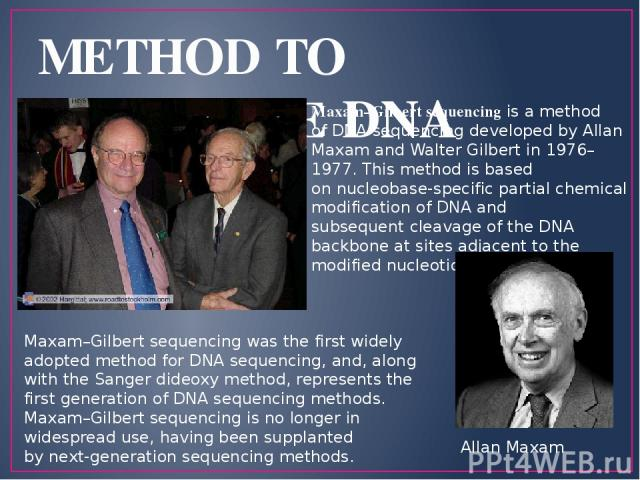 METHOD TO SEQUENCE DNA Maxam–Gilbert sequencing is a method of DNA sequencing developed by Allan Maxam and Walter Gilbert in 1976–1977. This method is based on nucleobase-specific partial chemical modification of DNA and subsequent cleavage of the D…