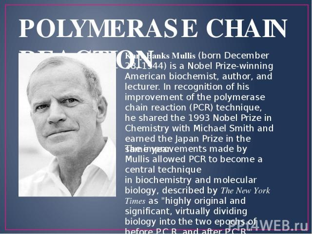POLYMERASE CHAIN REACTION Kary Banks Mullis (born December 28, 1944) is a Nobel Prize-winning American biochemist, author, and lecturer. In recognition of his improvement of the polymerase chain reaction (PCR) technique, he shared the 1993 Nobel Pri…