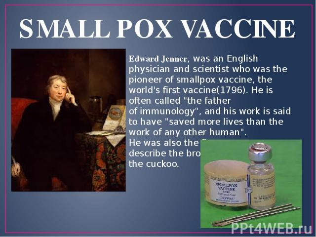 SMALL POX VACCINE Edward Jenner, was an English physician and scientist who was the pioneer of smallpox vaccine, the world's first vaccine(1796). He is often called