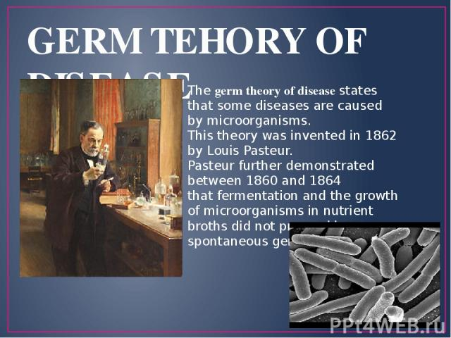 GERM TEHORY OF DISEASE The germ theory of disease states that some diseases are caused by microorganisms. This theory was invented in 1862 by Louis Pasteur. Pasteur further demonstrated between 1860 and 1864 that fermentation and the growth of micro…