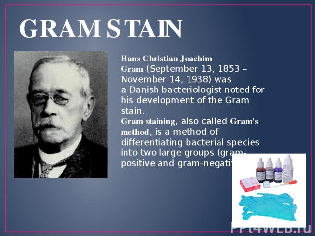 GRAM STAIN Hans Christian Joachim Gram (September 13, 1853 – November 14, 1938) was a Danish bacteriologist noted for his development of the Gram stain. Gram staining, also called Gram's method, is a method of differentiating bacterial species into …
