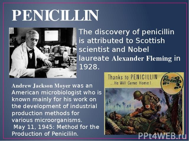 PENICILLIN The discovery of penicillin is attributed to Scottish scientist and Nobel laureate Alexander Fleming in 1928. Andrew Jackson Moyer was an American microbiologist who is known mainly for his work on the development of industrial production…