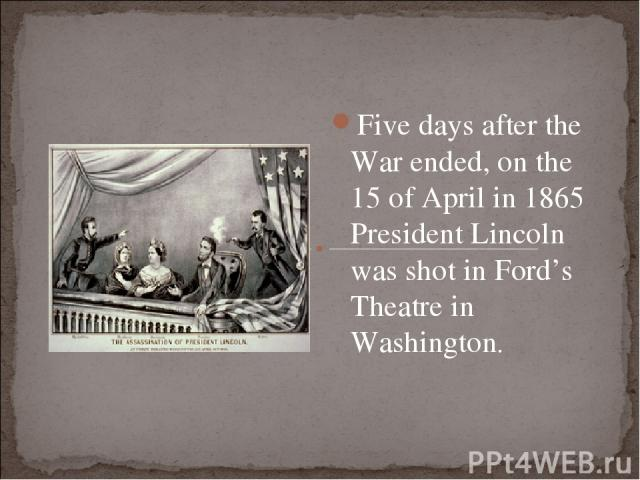 Five days after the War ended, on the 15 of April in 1865 President Lincoln was shot in Ford's Theatre in Washington.