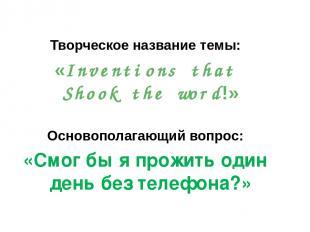 Творческое название темы: «Inventions that Shook the word!» Основополагающий воп