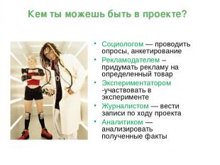 Социологом — проводить опросы, анкетирование Рекламодателем – придумать рекламу