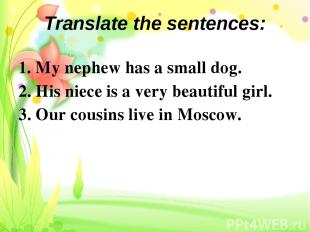 Translate the sentences: 1. My nephew has a small dog. 2. His niece is a very be