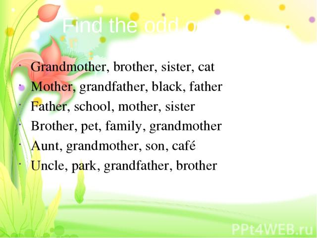 Find the odd one out Grandmother, brother, sister, cat Mother, grandfather, black, father Father, school, mother, sister Brother, pet, family, grandmother Aunt, grandmother, son, café Uncle, park, grandfather, brother