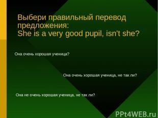 Выбери правильный перевод предложения: She is a very good pupil, isn't she? Она