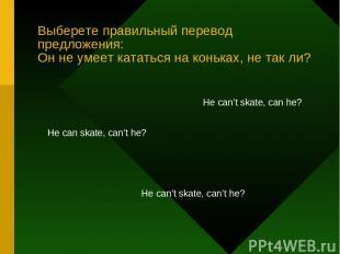 Выберете правильный перевод предложения: Он не умеет кататься на коньках, не так