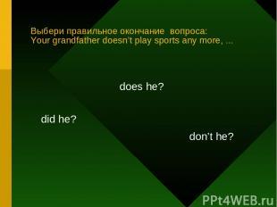 Выбери правильное окончание вопроса: Your grandfather doesn't play sports any mo