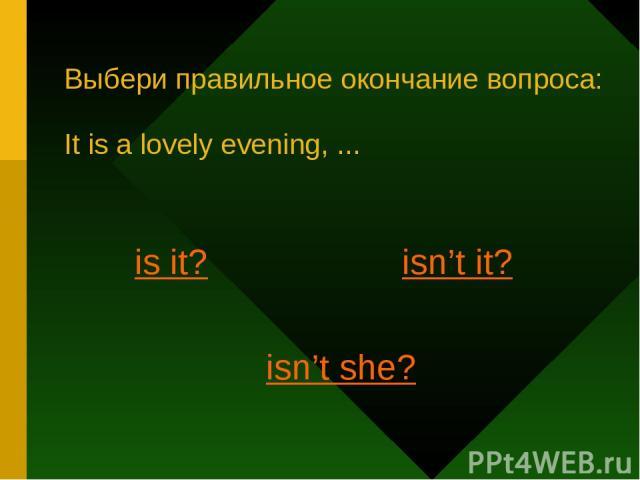 Выбери правильное окончание вопроса: It is a lovely evening, ... is it? isn't it? isn't she?