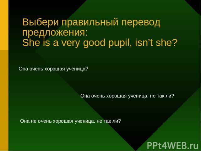 Выбери правильный перевод предложения: She is a very good pupil, isn't she? Она очень хорошая ученица? Она очень хорошая ученица, не так ли? Она не очень хорошая ученица, не так ли?