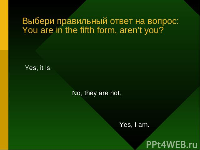 Выбери правильный ответ на вопрос: You are in the fifth form, aren't you? Yes, it is. No, they are not. Yes, I am.