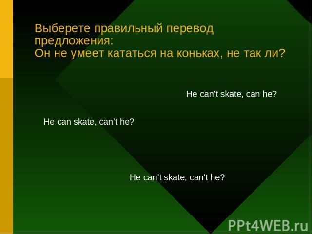 Выберете правильный перевод предложения: Он не умеет кататься на коньках, не так ли? He can skate, can't he? He can't skate, can he? He can't skate, can't he?