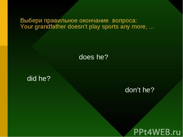 Выбери правильное окончание вопроса: Your grandfather doesn't play sports any more, ... did he? does he? don't he?