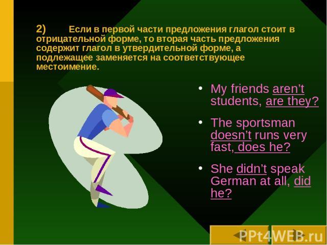 2) Если в первой части предложения глагол стоит в отрицательной форме, то вторая часть предложения содержит глагол в утвердительной форме, а подлежащее заменяется на соответствующее местоимение. My friends aren't students, are they? The sportsman do…