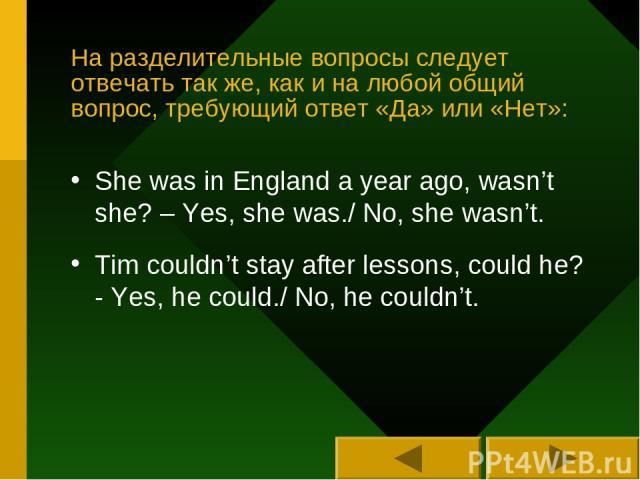 На разделительные вопросы следует отвечать так же, как и на любой общий вопрос, требующий ответ «Да» или «Нет»: She was in England a year ago, wasn't she? – Yes, she was./ No, she wasn't. Tim couldn't stay after lessons, could he? - Yes, he could./ …