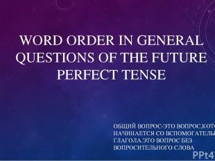WORD ORDER IN GENERAL QUESTIONS OF THE FUTURE PERFECT TENSE ОБЩИЙ ВОПРОС-ЭТО ВОП