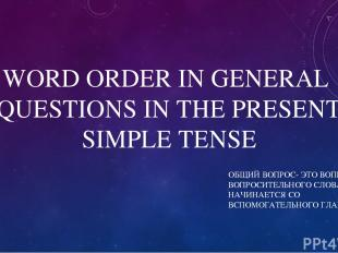 WORD ORDER IN GENERAL QUESTIONS IN THE PRESENT SIMPLE TENSE ОБЩИЙ ВОПРОС- ЭТО ВО