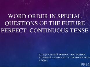 WORD ORDER IN SPECIAL QUESTIONS OF THE FUTURE PERFECT CONTINUOUS TENSE СПЕЦИАЛЬН
