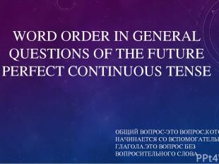 WORD ORDER IN GENERAL QUESTIONS OF THE FUTURE PERFECT CONTINUOUS TENSE ОБЩИЙ ВОП