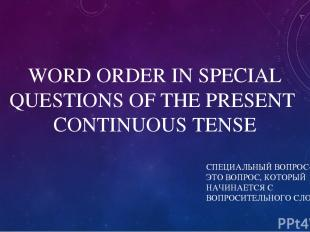 WORD ORDER IN SPECIAL QUESTIONS OF THE PRESENT CONTINUOUS TENSE СПЕЦИАЛЬНЫЙ ВОПР