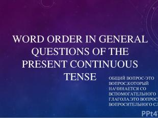 WORD ORDER IN GENERAL QUESTIONS OF THE PRESENT CONTINUOUS TENSE ОБЩИЙ ВОПРОС-ЭТО