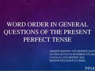 WORD ORDER IN GENERAL QUESTIONS OF THE PRESENT PERFECT TENSE ОБЩИЙ ВОПРОС-ЭТО ВО