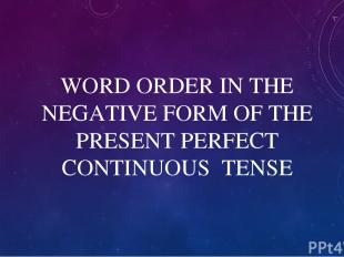 WORD ORDER IN THE NEGATIVE FORM OF THE PRESENT PERFECT CONTINUOUS TENSE