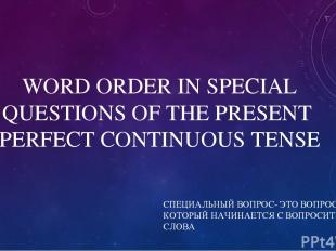 WORD ORDER IN SPECIAL QUESTIONS OF THE PRESENT PERFECT CONTINUOUS TENSE СПЕЦИАЛЬ